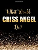 What Would Criss Angel Do?: Large Notebook/Diary/Journal for Writing 100 Pages, Gift for Fans of Magician Criss Angel