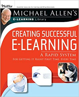 Michael Allen's E-Learning Library: Creating Successful E-Learning : A Rapid System For Getting It Right First Time, Every Time
