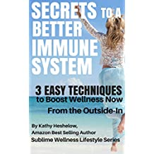 SECRETS TO A BETTER IMMUNE SYSTEM: 3 Easy Techniques to Boost Wellness Now From the Outside-In (Sublime Wellness Lifestyle Series Book 2)
