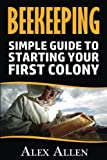 Beekeeping: A Simple Guide to Starting Your First Colony (Beekeeping, beekeeping supplies, honey bee colonies, bee hives, beekeepers)