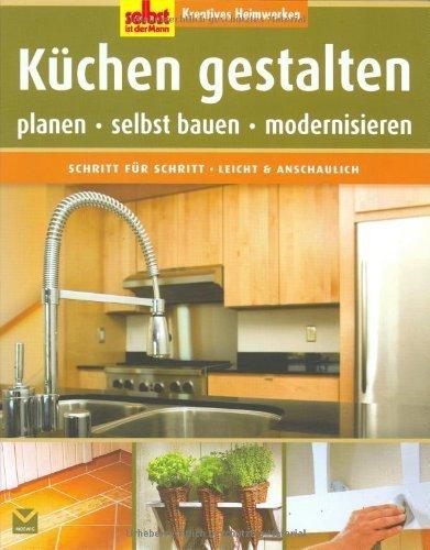Selbst ist der Mann: Küchen gestalten: Kreatives Heimwerken ...