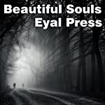 Beautiful Souls: Saying No, Breaking Ranks, and Heeding the Voice of Conscience in Dark Times | Eyal Press
