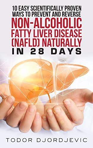 10 Easy Scientifically Proven Ways to Prevent and Reverse Non-Alcoholic Fatty Liver Disease (NAFLD) Naturally in 28 Days