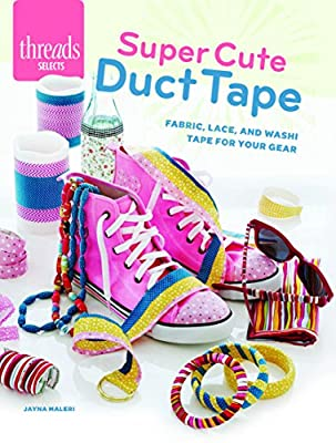 Super Cute Duct Tape: Fabric, lace, and washi tapes for your gear (Threads Selects) by Taunton Press