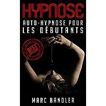Hypnose: Auto-Hypnose Pour Les Débutants (Hypnose, Auto-Hypnose, Auto Hypnose, PNL) (French Edition)