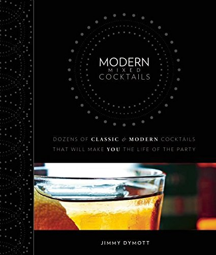 Modern Cocktails: Dozens of Cool and Classic Mixed Drinks to Make You the Life of the Party by Jimmy Dymott