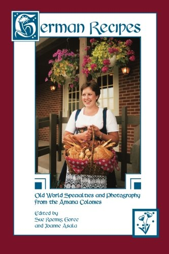 German Recipes: Old World Specialties and Photography from the Amana Colonies by Sue Roemig Goree, Joanne Asala