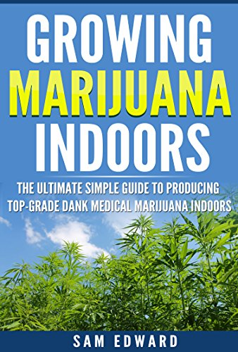 Marijuana: Growing Marijuana Indoors: The Ultimate Simple Guide To Producing Top-Grade Dank Medical Marijuana Cannabis Indoors (Growing weed, Medical marijuana, ... Marijuana Cultivation, Cannabis Book 2)