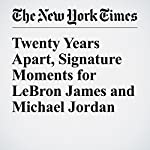Twenty Years Apart, Signature Moments for LeBron James and Michael Jordan | Harvey Araton