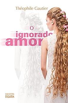 O Ignorado Amor por [Gautier, Théophile]