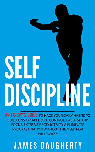 Self-Discipline: An Ex-SPY's Guide to Hack Your Daily Habits to Build Unshakable Self-Control, Laser Sharp Focus, Extreme Productivity & Eliminate Procrastination ... Need for Willpower (Spy Self-Help Book (New Focus Laser)