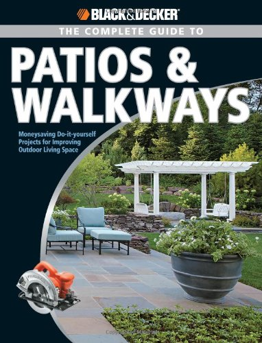 Black & Decker The Complete Guide to Patios & Walkways: Money-Saving Do-It-Yourself Projects for Improving Outdoor Living Space (Black & Decker Complete Guide) by Creative Publishing international