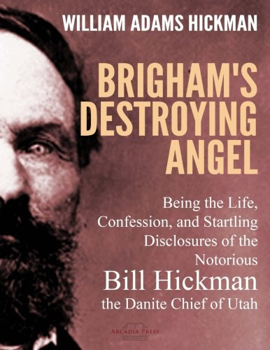 Brigham's Destroying Angel: Being the Existence, Confession, and Startling Disclosures of the Notorious Bill Hickman, the Danite Chief of Utah