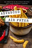 Advanced Air Fryer: 50 Creative and Delicious Recipes for Your Everyday Cooking