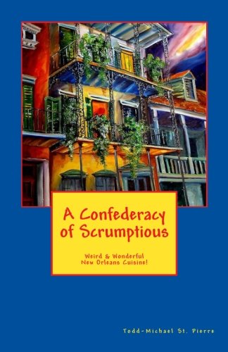 A Confederacy of Scrumptious: Weird and Wonderful New Orleans Cuisine by Todd-Michael St. Pierre