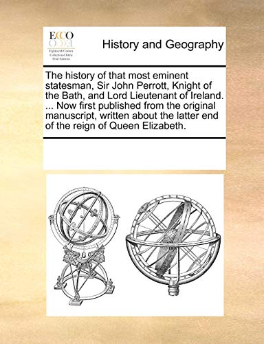 The history of that most eminent statesman, Sir John Perrott, Knight of the Bath, and Lord Lieutenant of Ireland. ... Now first published from the ... latter end of the reign of Queen Elizabeth.