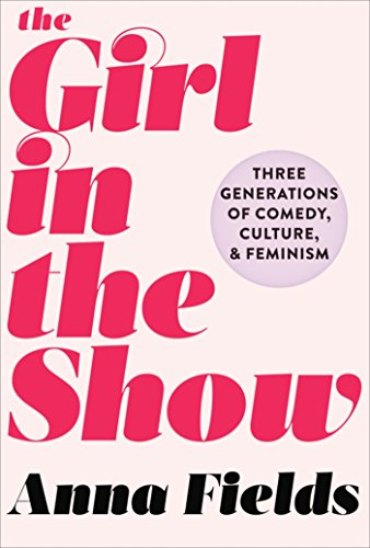 The Girl in the Show: Three Generations of Comedy, Culture, and Feminism cover
