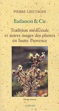 Badasson & Cie : Tradition médicinale et autres usages des plantes en haute Provence par Pierre Lieutaghi