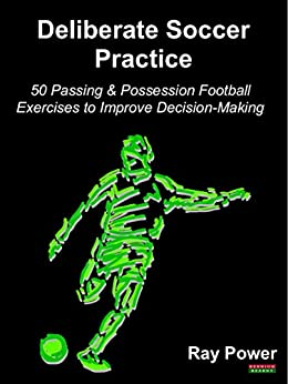 Deliberate Soccer Practice: 50 Passing & Possession Football Exercises to Improve Decision-Making by [Power, Ray]