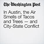In Austin, the Air Smells of Tacos and Trees — and City-State Conflict | Sandhya Somashekhar