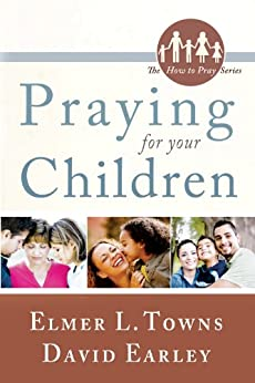 Praying for Your Children: (The How to Pray Series) by [Towns, Elmer, Earley, David]
