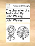 The Character of a Methodist by John Wesley, John Wesley, 1170175953
