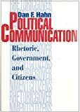 Political Communication : Rhetoric, Government, and Citizens, Hahn, Dan F., 0963448935