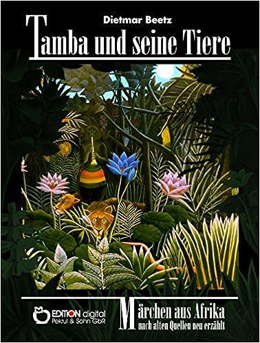 Lehrbücher kostenlos herunterladen Tamba und seine Tiere: Nach alten Quellen neu erzählt (German Edition) by Dietmar Beetz PDF B00WWJKYEE