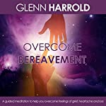 Overcome Bereavement: A Guided Meditation to Help You Overcome Feelings of Grief, Heartache and Loss | Glenn Harrold FBSCH Dip C.H.