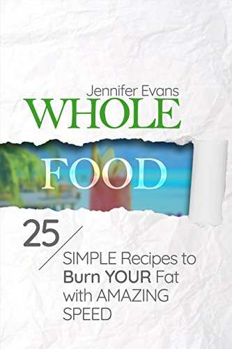 Whole Food: 25 Simple Recipes to Burn Your Fat with Amazing Speed by Jennifer Evans
