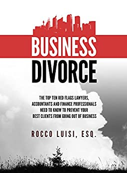 Business Divorce: The Top Ten Red Flags Lawyers, Accountants and Finance Professionals Need to Know to Prevent Your Best Clients from Going Out of Business