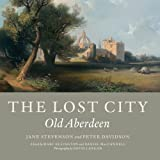 The Lost City : Old Aberdeen, Davidson, Peter and Stephenson, Jane, 1841587389