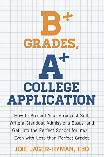 B+ Grades, A+ College Application: How to Present Your Strongest Self, Write a Standout Admissions Essay, and Get Into t