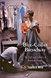 Blue-Collar Broadway : The Craft and Industry of American Theater, White, Timothy R., 0812246624