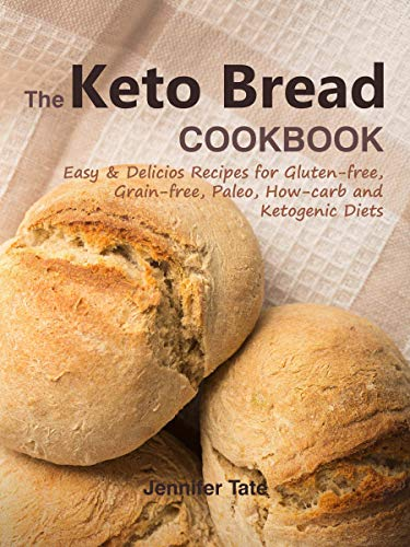 The Keto Bread Cookbook: Easy & Delicious Recipes for Gluten-Free, Grain-Free, Paleo, Low-Carb and Ketogenic Diets by Jennifer Tate