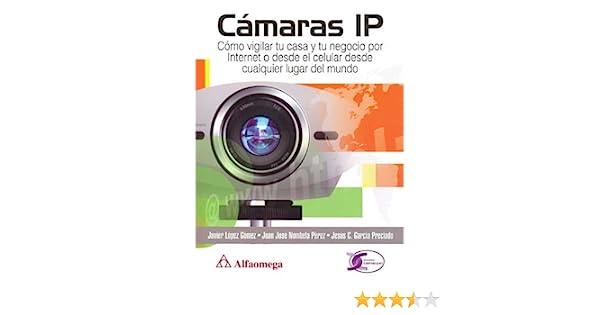 Camaras IP, Como Vigilar Tu Casa y Tu Negocio por Internet (Spanish Edition): Javier LOPEZ GOMEZ, Alfaomega Grupo Editor (MX), ...