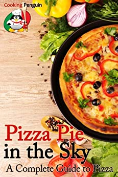 Pizza Pie in the Sky: A Complete Guide to Pizza by [Cooking Penguin]