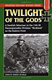 """Twilight of the Gods: A Swedish Volunteer in the 11th SS Panzergrenadier Division """"Nordland"""" on the Eastern Front"""