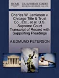 Charles W. Jamieson V. Chicago Title and Trust Co. , etc. , et Al. U. S. Supreme Court Transcript of Record with Supporting Pleadings, A. Edmund Peterson, 1270465325