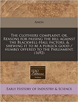 The clothiers complaint, or, Reasons for passing the bill against the Blackwell-Hall factors, & shewing it to be a publick good / humbly offered to the Parliament. (1692) [2010] (Author) Anon