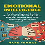 Emotional Intelligence: The Ultimate Beginner's Guide to Developing Control Over Your Emotions | Mark Thomas