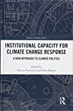 Institutional Capacity for Climate Change Response: A New Approach to Climate Politics (The Earthscan Science in Society Series)