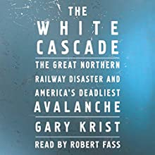 The White Cascade: The Great Northern Railway Disaster and America's Deadliest Avalanche Audiobook by Gary Krist Narrated by Robert Fass