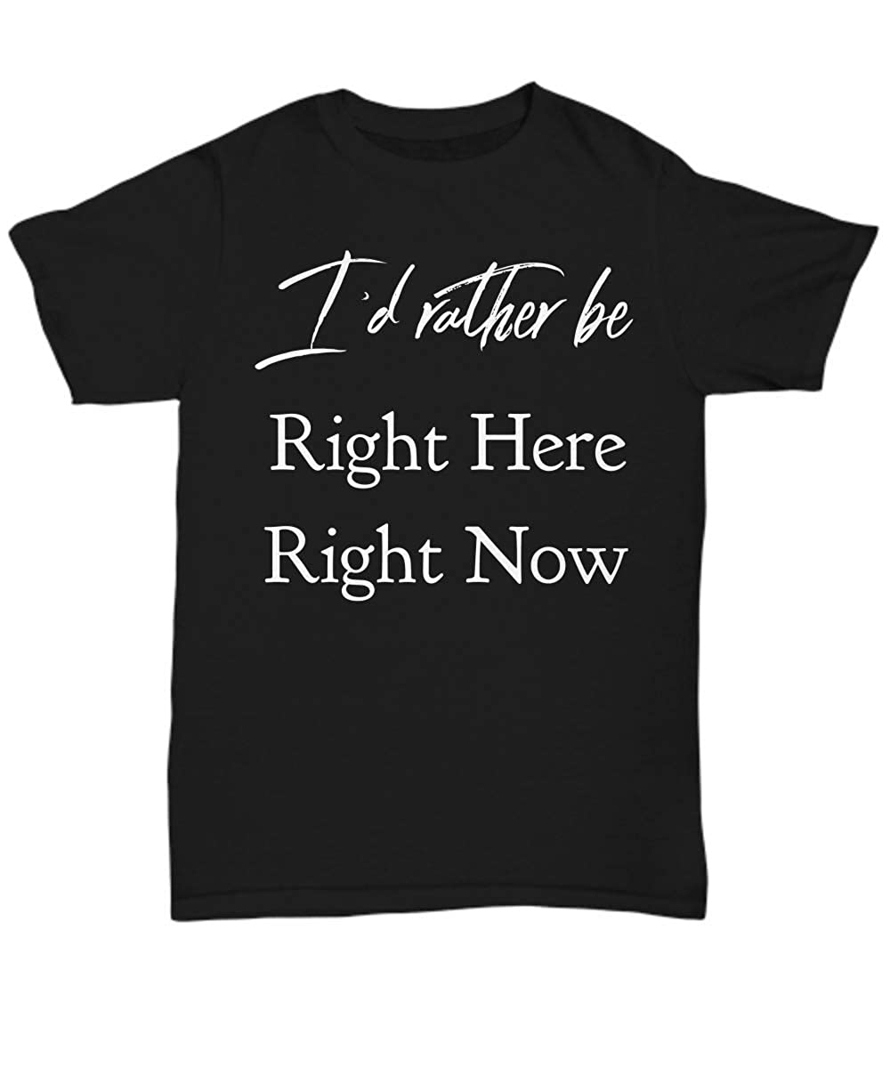 Unisex Tee Id Rather be Right Here Right Now Happy Contented