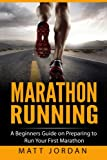 Marathon Running: A Beginners Guide on Preparing to Run Your First Marathon (Running for Beginners) (Volume 1)