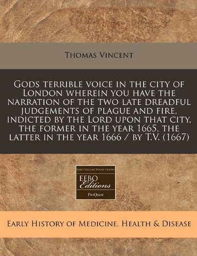 Gods terrible voice in the city of London wherein you have the narration of the two late dreadful judgements of plague and fire, indicted by the Lord the latter in the year 1666/by T.V. (1667) PDF