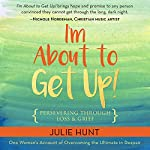 I'm About to Get Up!: Persevering Through Loss and Grief | Julie Hunt
