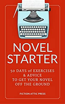 Novel Starter: The Novel Writing Workbook: 50 Days of Exercises and Advice to Get Your Novel Off the Ground by [Fiction Attic Press]