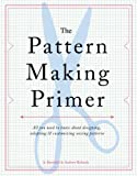 Arts & Crafts : The Pattern Making Primer: All You Need to Know About Designing, Adapting, and Customizing Sewing Patterns