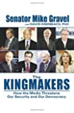 The Kingmakers: How the Media Threatens Our Security and Our Democracy (HC)